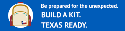 Be prepared for the unexpected. Build a kit. Texas Ready. TexasReady.gov