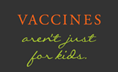 Vaccines aren't just for kids
